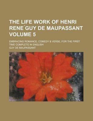 The Life Work of Henri Rene Guy de Maupassant; Embracing Romance, Comedy & Verse, for the First Time Complete in English Volume 5