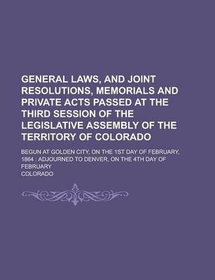 General Laws, and Joint Resolutions, Memorials and Private Acts Passed at the Third Session of the Legislative Assembly of the Territory of Colorado; Begun at Golden City, on the 1st Day of February, 1864
