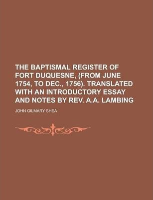 The Baptismal Register of Fort Duquesne, (from June 1754, to Dec., 1756). Translated with an Introductory Essay and Notes by REV. A.A. Lambing
