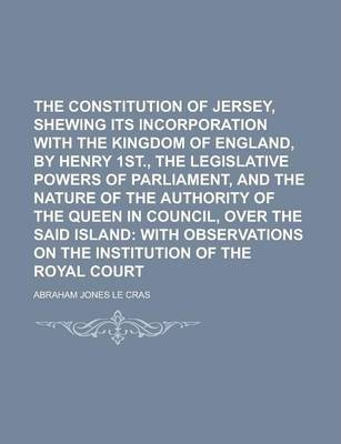 The Constitution of Jersey, Shewing Its Incorporation with the Kingdom of England, by Henry 1st., the Legislative Powers of Parliament, and the Nature of the Authority of the Queen in Council, Over the Said Island
