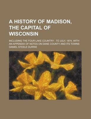 A History of Madison, the Capital of Wisconsin; Including the Four Lake Country; To July, 1874, with an Appendix of Notes on Dane County and Its Towns