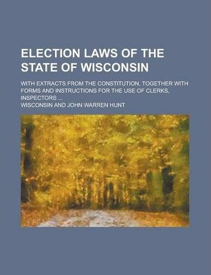 Election Laws of the State of Wisconsin; With Extracts from the Constitution, Together with Forms and Instructions for the Use of Clerks, Inspectors ...