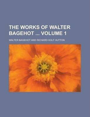 The Works of Walter Bagehot Volume 1