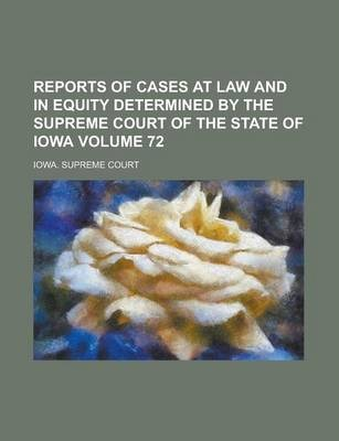 Reports of Cases at Law and in Equity Determined by the Supreme Court of the State of Iowa Volume 72