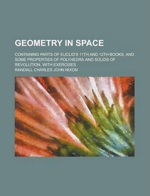 Geometry in Space; Containing Parts of Euclid's 11th and 12th Books, and Some Properties of Polyhedra and Solids of Revolution, with Exercises