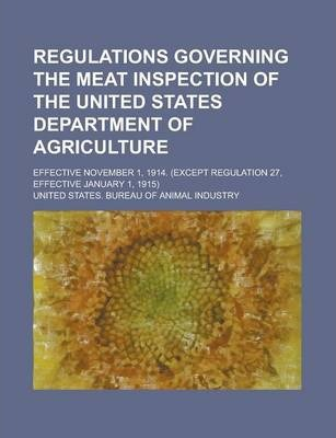 Regulations Governing the Meat Inspection of the United States Department of Agriculture; Effective November 1, 1914. (Except Regulation 27, Effective January 1, 1915)