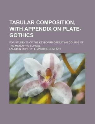 Tabular Composition, with Appendix on Plate-Gothics; For Students of the Keyboard Operating Course of the Monotype School