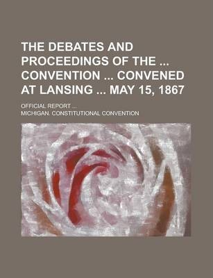 The Debates and Proceedings of the Convention Convened at Lansing May 15, 1867; Official Report ...