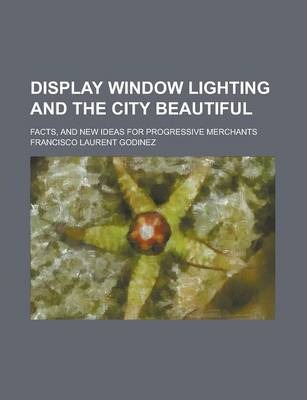 Display Window Lighting and the City Beautiful; Facts, and New Ideas for Progressive Merchants