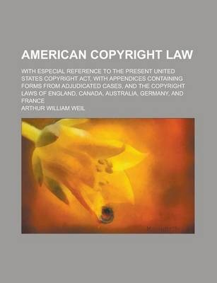 American Copyright Law; With Especial Reference to the Present United States Copyright ACT, with Appendices Containing Forms from Adjudicated Cases