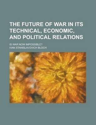 The Future of War in Its Technical, Economic, and Political Relations; Is War Now Impossible?