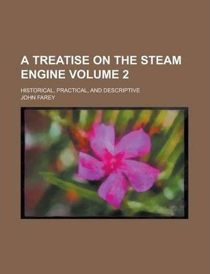 A Treatise on the Steam Engine; Historical, Practical, and Descriptive Volume 2