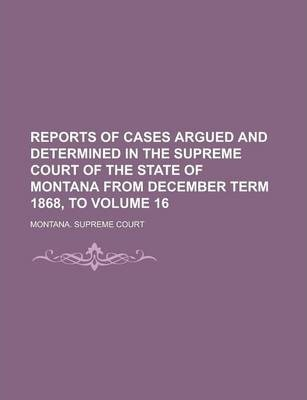 Reports of Cases Argued and Determined in the Supreme Court of the State of Montana from December Term 1868, to Volume 16