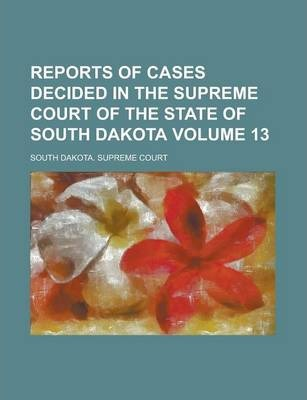 Reports of Cases Decided in the Supreme Court of the State of South Dakota Volume 13