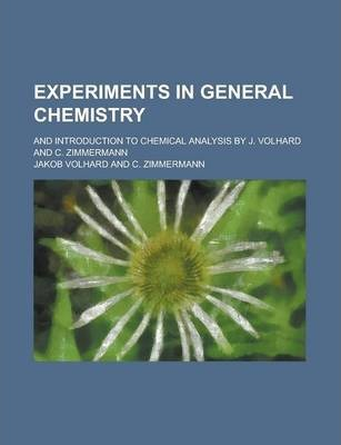 Experiments in General Chemistry; And Introduction to Chemical Analysis by J. Volhard and C. Zimmermann
