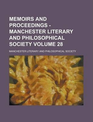 Memoirs and Proceedings - Manchester Literary and Philosophical Society Volume 28