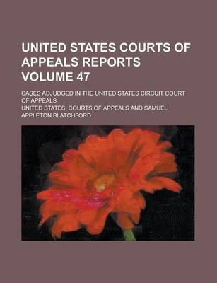 United States Courts of Appeals Reports; Cases Adjudged in the United States Circuit Court of Appeals Volume 47