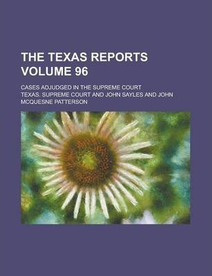 The Texas Reports; Cases Adjudged in the Supreme Court Volume 96