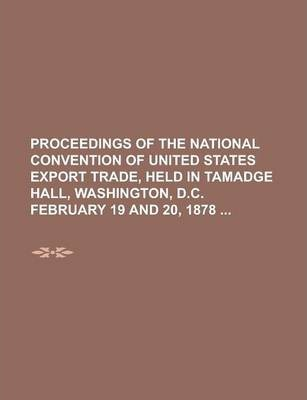 Proceedings of the National Convention of United States Export Trade, Held in Tamadge Hall, Washington, D.C. February 19 and 20, 1878