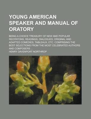 Young American Speaker and Manual of Oratory; Being a Choice Treasury of New and Popular Recitatons, Readings, Dialogues, Original and Adapted Comedies, Tableaux, Etc. Comprising the Best Selections from the Most Celebrated Authors and