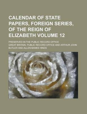 Calendar of State Papers, Foreign Series, of the Reign of Elizabeth; Preserved in the Public Record Office Volume 12