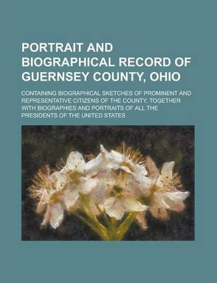 Portrait and Biographical Record of Guernsey County, Ohio; Containing Biographical Sketches of Prominent and Representative Citizens of the County, Together with Biographies and Portraits of All the Presidents of the United States