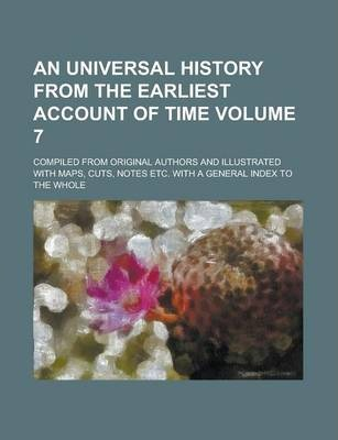 An Universal History from the Earliest Account of Time; Compiled from Original Authors and Illustrated with Maps, Cuts, Notes Etc. with a General Index to the Whole Volume 7