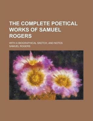The Complete Poetical Works of Samuel Rogers; With a Biographical Sketch, and Notes