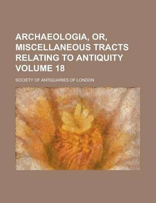 Archaeologia, Or, Miscellaneous Tracts Relating to Antiquity Volume 18
