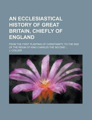 An Ecclesiastical History of Great Britain, Chiefly of England; From the First Planting of Christianity, to the End of the Reign of King Charles the Second ...