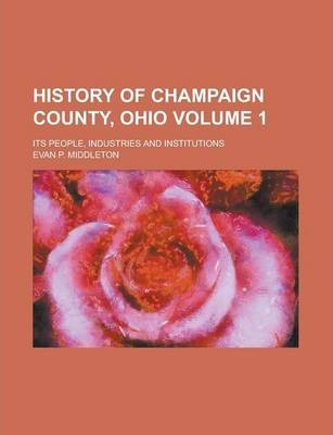 History of Champaign County, Ohio; Its People, Industries and Institutions Volume 1