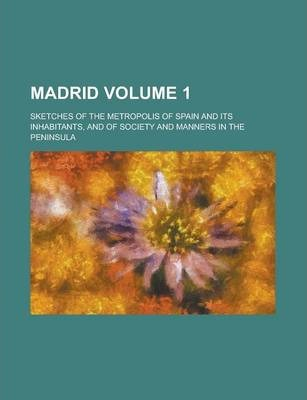 Madrid; Sketches of the Metropolis of Spain and Its Inhabitants, and of Society and Manners in the Peninsula Volume 1