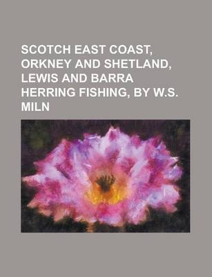 Scotch East Coast, Orkney and Shetland, Lewis and Barra Herring Fishing, by W.S. Miln