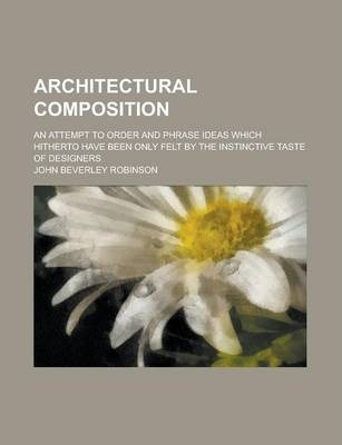 Architectural Composition; An Attempt to Order and Phrase Ideas Which Hitherto Have Been Only Felt by the Instinctive Taste of Designers