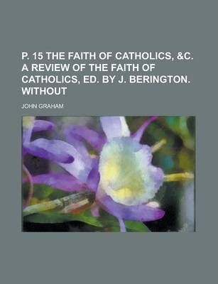 P. 15 the Faith of Catholics, &C. a Review of the Faith of Catholics, Ed. by J. Berington. Without