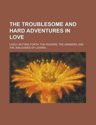 The Troublesome and Hard Adventures in Love; Lively Setting Forth, the Feavers, the Dangers, and the Jealousies of Lovers ...