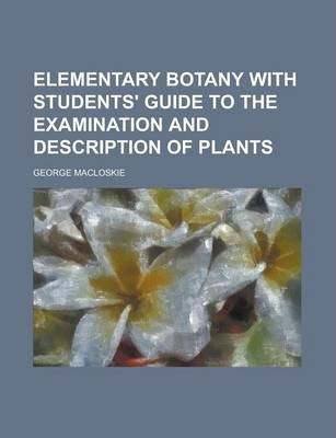 Elementary Botany with Students' Guide to the Examination and Description of Plants