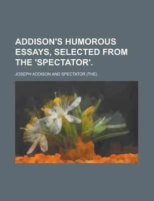 Addison's Humorous Essays, Selected from the 'Spectator'