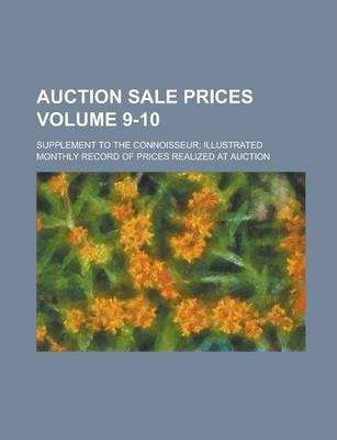 Auction Sale Prices; Supplement to the Connoisseur; Illustrated Monthly Record of Prices Realized at Auction Volume 9-10