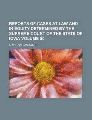 Reports of Cases at Law and in Equity Determined by the Supreme Court of the State of Iowa Volume 50