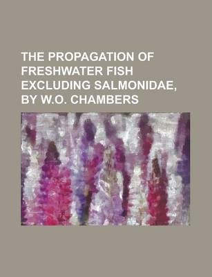 The Propagation of Freshwater Fish Excluding Salmonidae, by W.O. Chambers