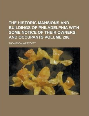 The Historic Mansions and Buildings of Philadelphia with Some Notice of Their Owners and Occupants Volume 286,