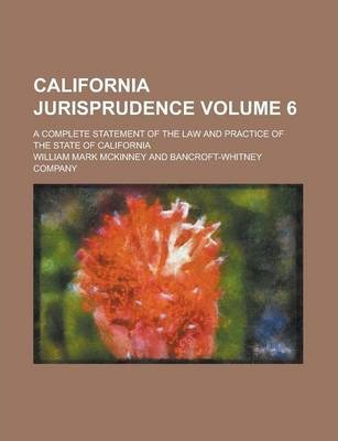 California Jurisprudence; A Complete Statement of the Law and Practice of the State of California Volume 6