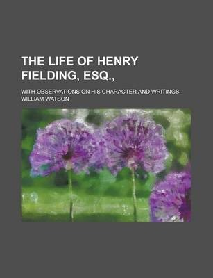 The Life of Henry Fielding, Esq.; With Observations on His Character and Writings