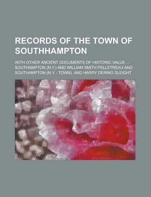 Records of the Town of Southhampton; With Other Ancient Documents of Historic Value ...