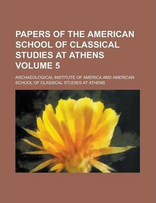 Papers of the American School of Classical Studies at Athens Volume 5