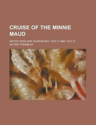 Cruise of the Minnie Maud; Arctic Seas and Hudson Bay, 1910-11 and 1912-13