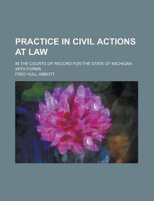 Practice in Civil Actions at Law; In the Courts of Record for the State of Michigan with Forms