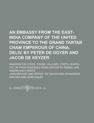 An Embassy from the East-India Company of the United Province to the Grand Tartar Cham Emperour of China. Deliv. by Peter de Goyer and Jacob de Keyzer; Wherein the Cities, Towns, Villages, Ports, Rivers, Etc. in Their Passages from Canton