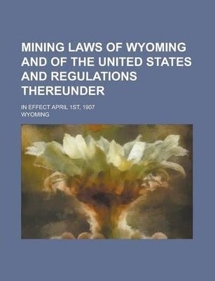Mining Laws of Wyoming and of the United States and Regulations Thereunder; In Effect April 1st, 1907